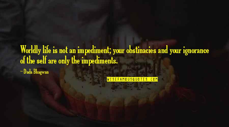 Impediments Quotes By Dada Bhagwan: Worldly life is not an impediment; your obstinacies