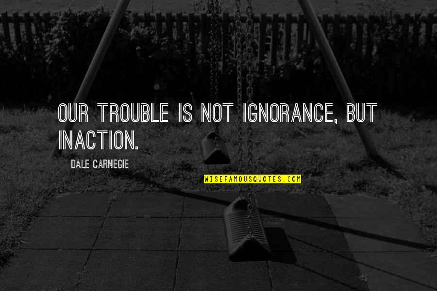 Impediments Quotes By Dale Carnegie: Our trouble is not ignorance, but inaction.