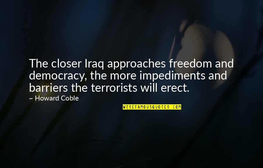 Impediments Quotes By Howard Coble: The closer Iraq approaches freedom and democracy, the