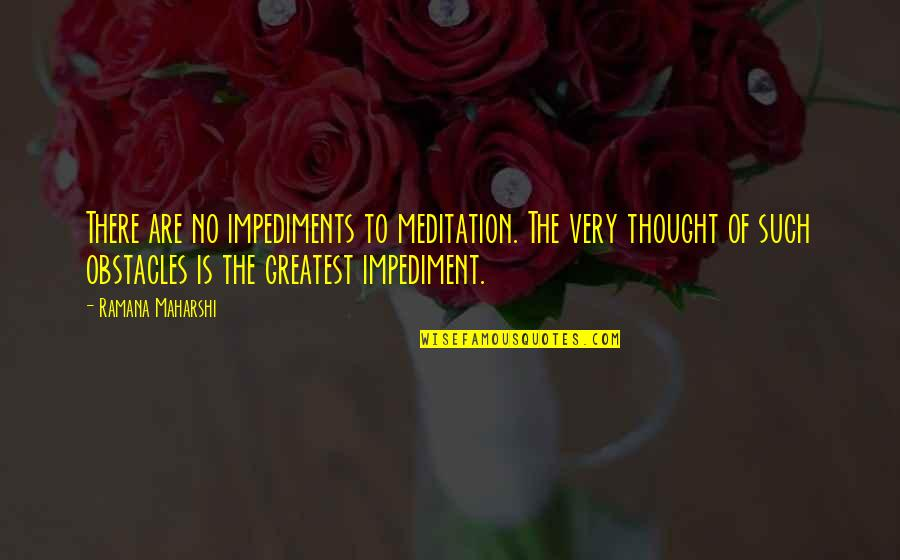 Impediments Quotes By Ramana Maharshi: There are no impediments to meditation. The very