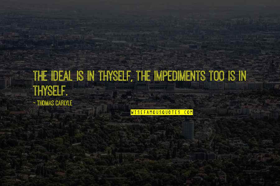 Impediments Quotes By Thomas Carlyle: The Ideal is in thyself, the impediments too