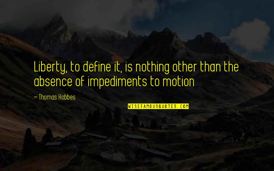 Impediments Quotes By Thomas Hobbes: Liberty, to define it, is nothing other than