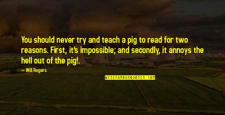 Impediments Quotes By Will Rogers: You should never try and teach a pig