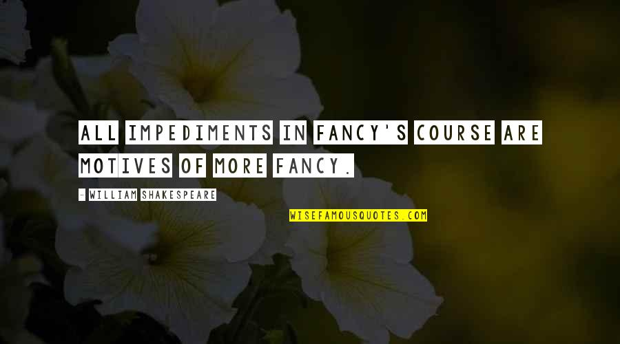 Impediments Quotes By William Shakespeare: All impediments in fancy's course Are motives of