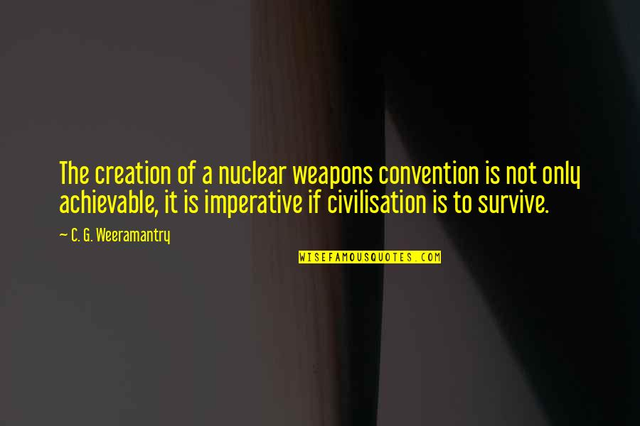 Imperative Quotes By C. G. Weeramantry: The creation of a nuclear weapons convention is