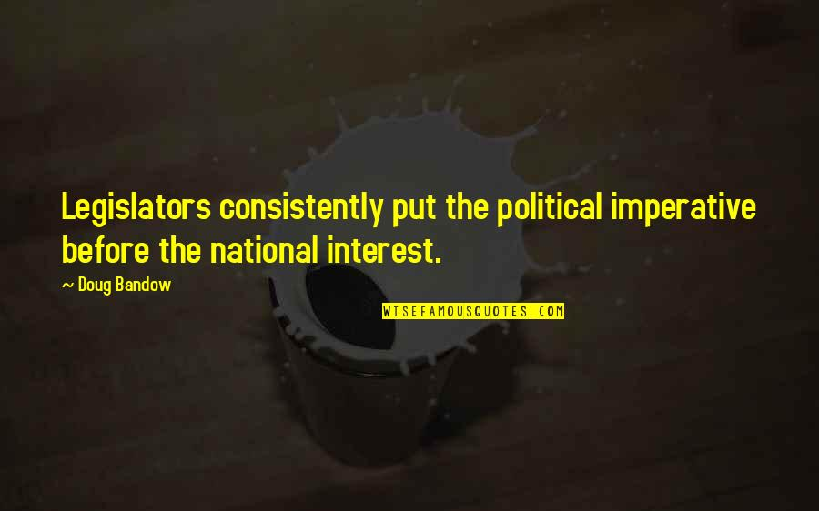 Imperative Quotes By Doug Bandow: Legislators consistently put the political imperative before the