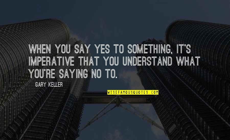 Imperative Quotes By Gary Keller: When you say yes to something, it's imperative