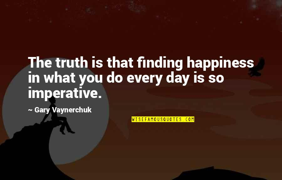 Imperative Quotes By Gary Vaynerchuk: The truth is that finding happiness in what