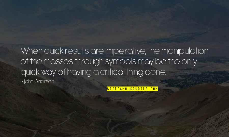 Imperative Quotes By John Grierson: When quick results are imperative, the manipulation of