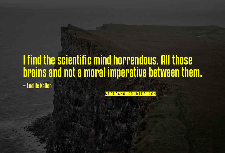 Imperative Quotes By Lucille Kallen: I find the scientific mind horrendous. All those