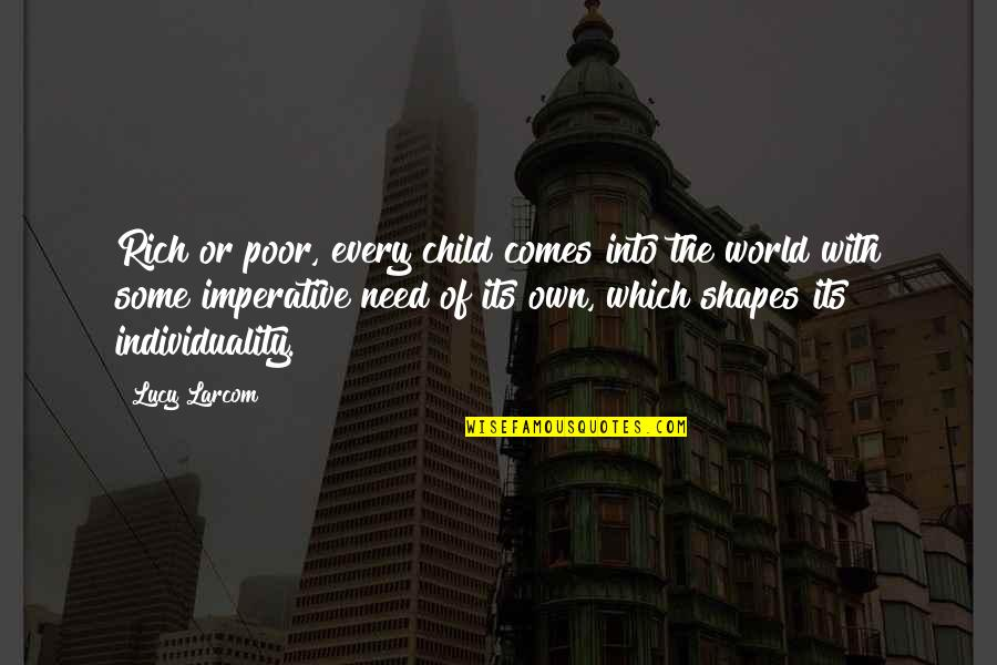 Imperative Quotes By Lucy Larcom: Rich or poor, every child comes into the