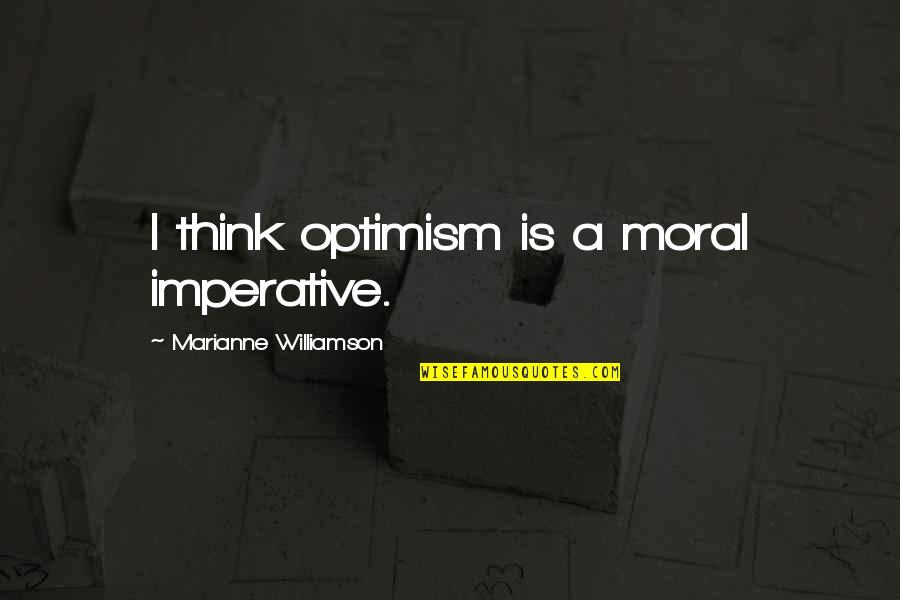 Imperative Quotes By Marianne Williamson: I think optimism is a moral imperative.
