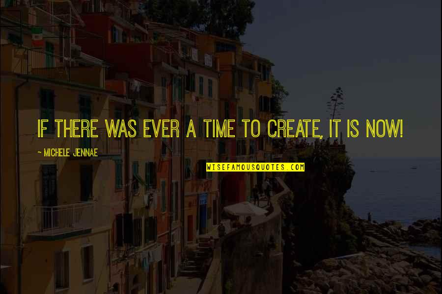 Imperative Quotes By Michele Jennae: If there was ever a time to create,
