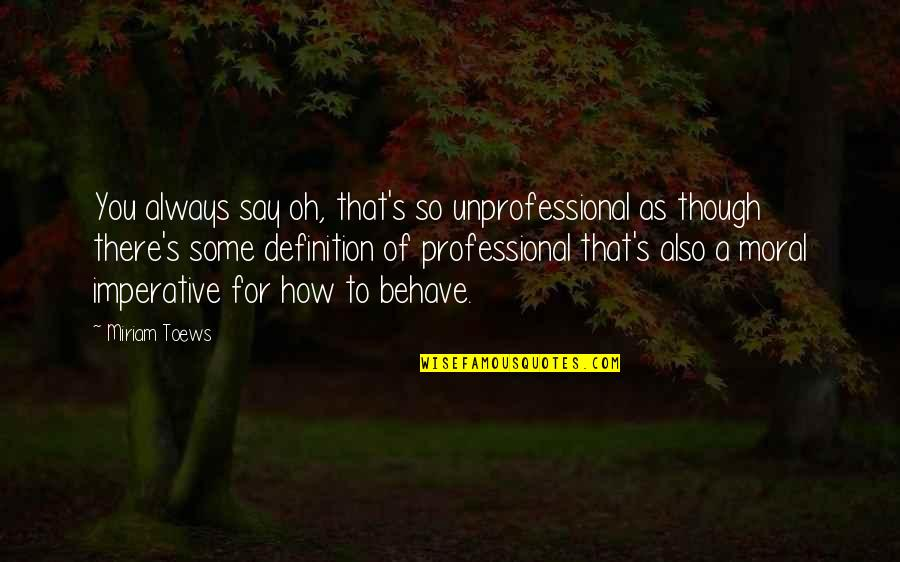 Imperative Quotes By Miriam Toews: You always say oh, that's so unprofessional as