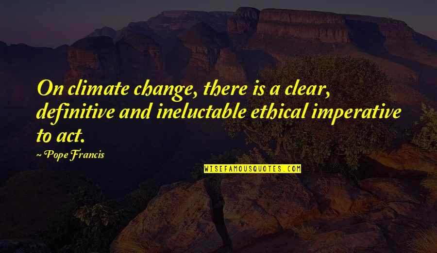 Imperative Quotes By Pope Francis: On climate change, there is a clear, definitive