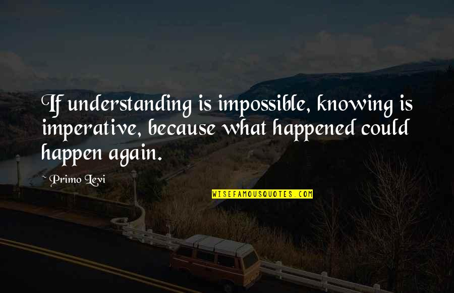 Imperative Quotes By Primo Levi: If understanding is impossible, knowing is imperative, because