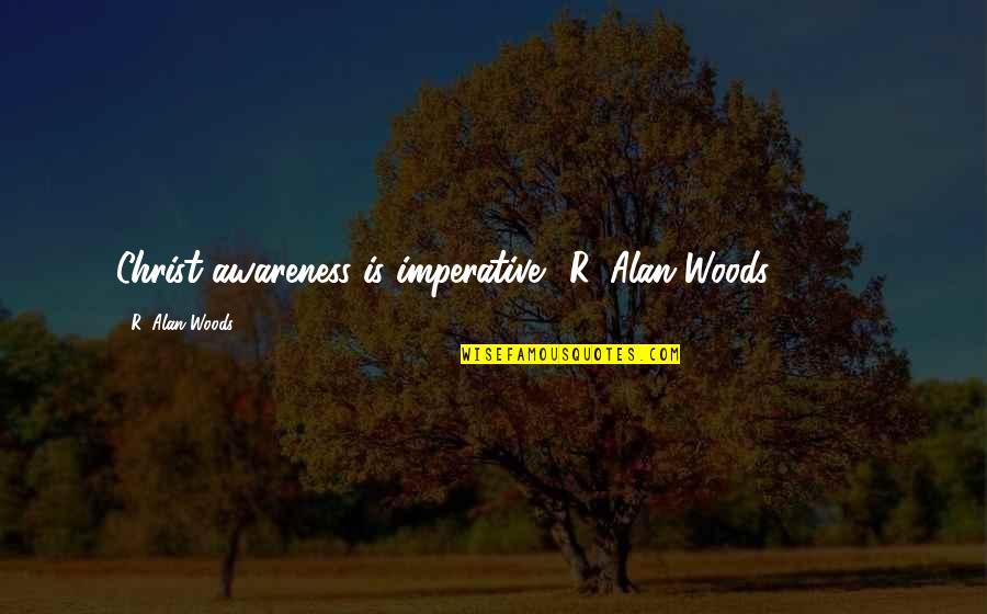 "Imperative Quotes By R. Alan Woods: Christ awareness is imperative.""~R. Alan Woods [2013]"