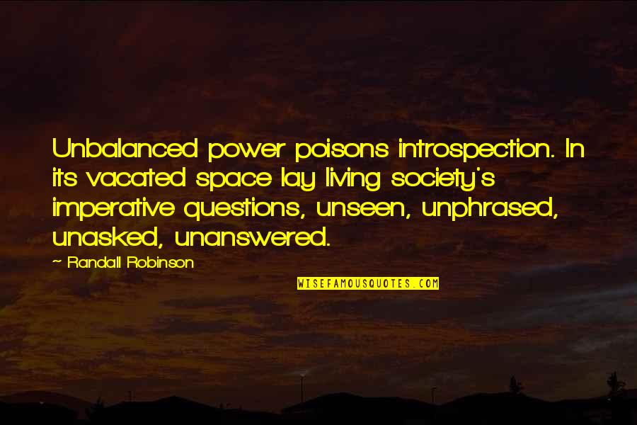 Imperative Quotes By Randall Robinson: Unbalanced power poisons introspection. In its vacated space