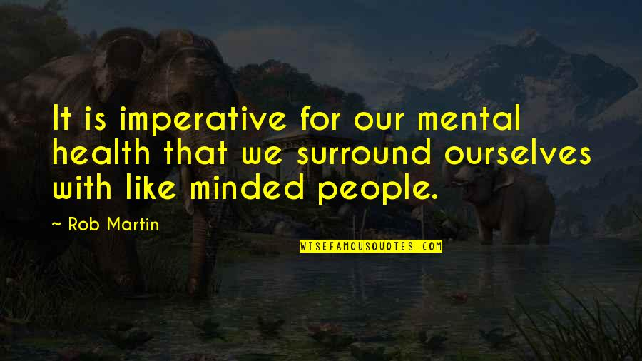 Imperative Quotes By Rob Martin: It is imperative for our mental health that
