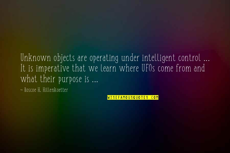 Imperative Quotes By Roscoe H. Hillenkoetter: Unknown objects are operating under intelligent control ...