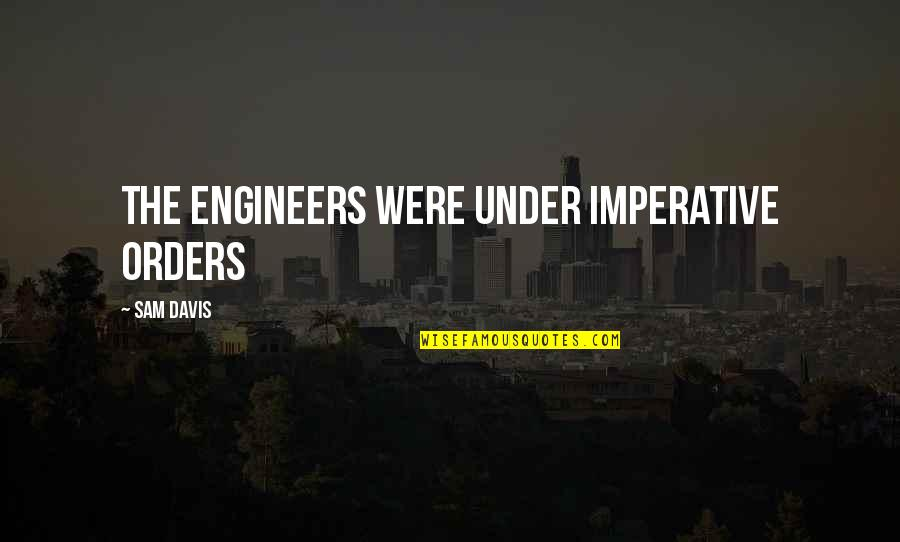 Imperative Quotes By Sam Davis: The engineers were under imperative orders