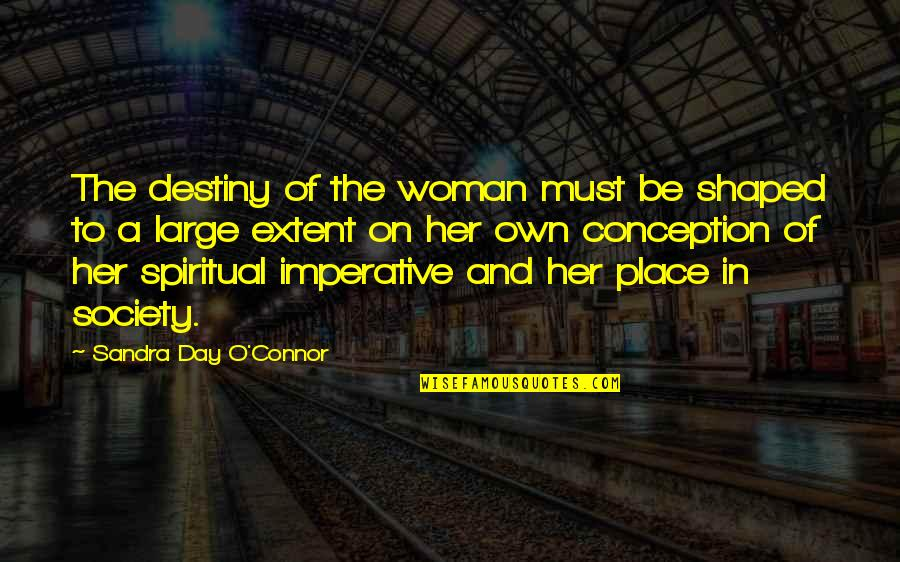 Imperative Quotes By Sandra Day O'Connor: The destiny of the woman must be shaped