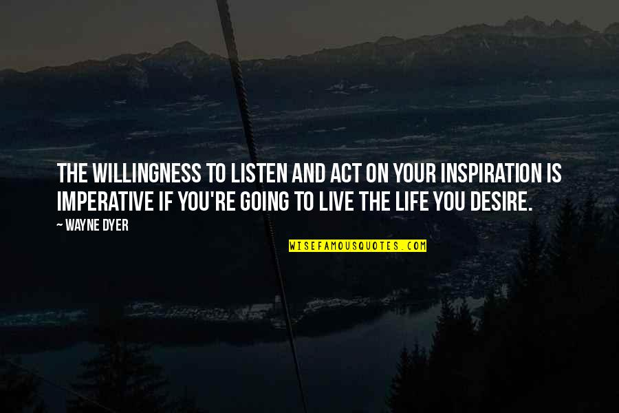 Imperative Quotes By Wayne Dyer: The willingness to listen and act on your
