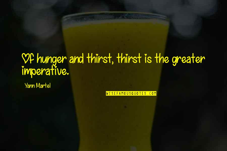 Imperative Quotes By Yann Martel: Of hunger and thirst, thirst is the greater