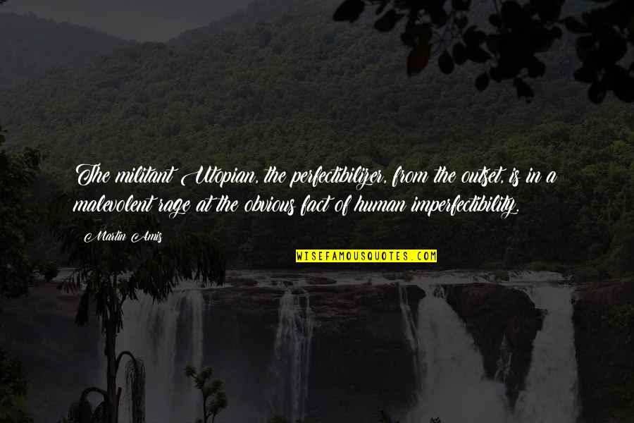 Imperfectibility Quotes By Martin Amis: The militant Utopian, the perfectibilizer, from the outset,