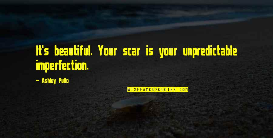 Imperfection And Beauty Quotes By Ashley Pullo: It's beautiful. Your scar is your unpredictable imperfection.