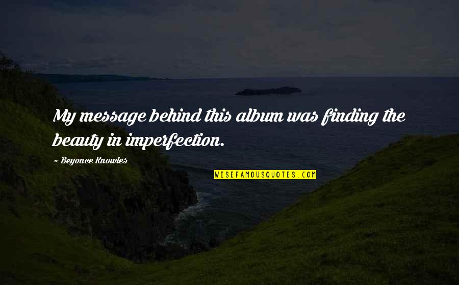 Imperfection And Beauty Quotes By Beyonce Knowles: My message behind this album was finding the
