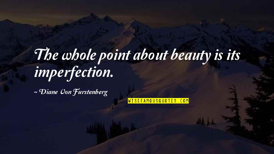Imperfection And Beauty Quotes By Diane Von Furstenberg: The whole point about beauty is its imperfection.