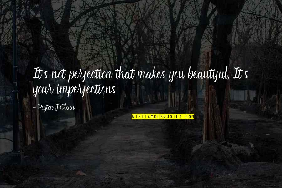 Imperfection And Beauty Quotes By Peyton J Glenn: It's not perfection that makes you beautiful, It's