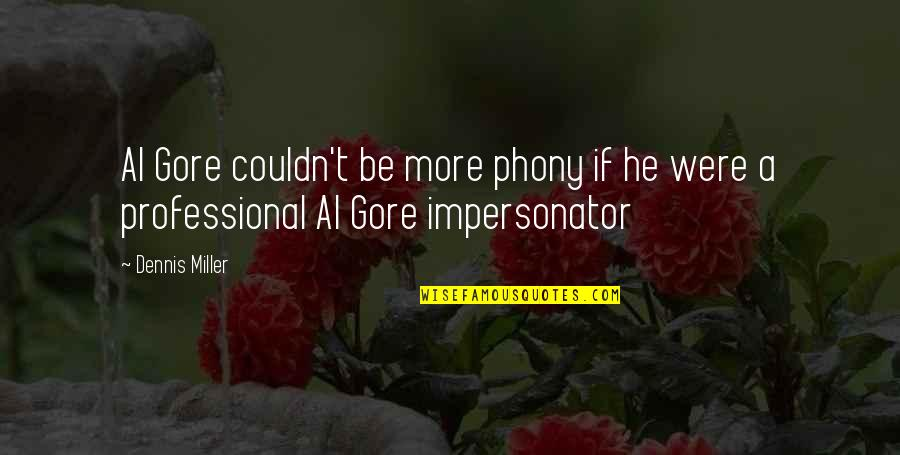 Impersonator Quotes By Dennis Miller: Al Gore couldn't be more phony if he