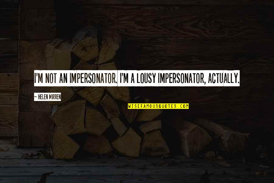 Impersonator Quotes By Helen Mirren: I'm not an impersonator. I'm a lousy impersonator,