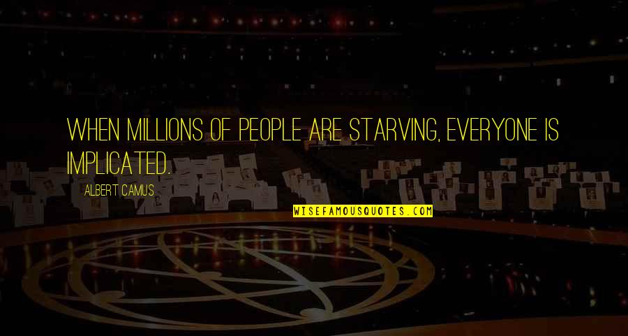 Implicated Quotes By Albert Camus: When millions of people are starving, everyone is