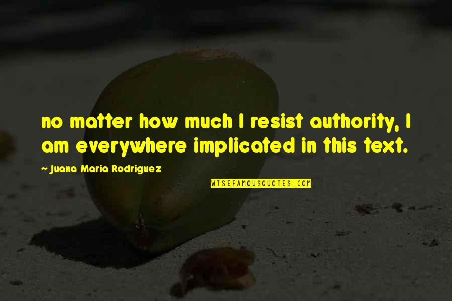 Implicated Quotes By Juana Maria Rodriguez: no matter how much I resist authority, I