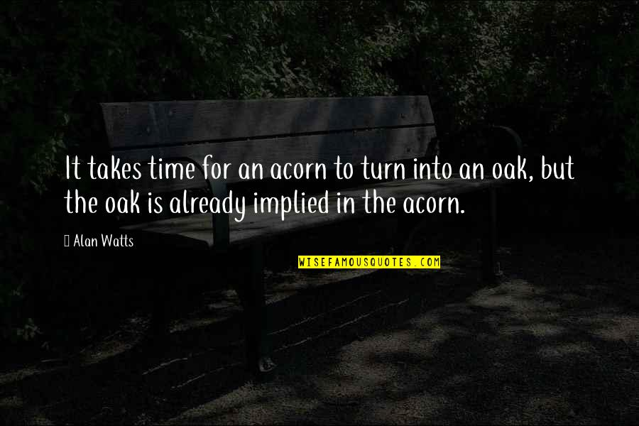 Implied Quotes By Alan Watts: It takes time for an acorn to turn