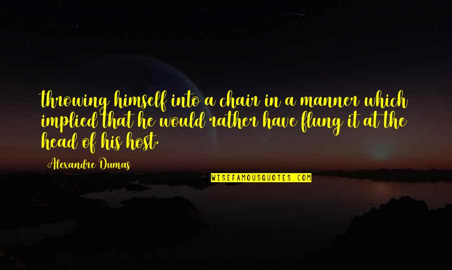 Implied Quotes By Alexandre Dumas: throwing himself into a chair in a manner