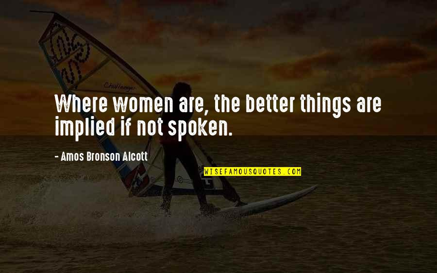 Implied Quotes By Amos Bronson Alcott: Where women are, the better things are implied