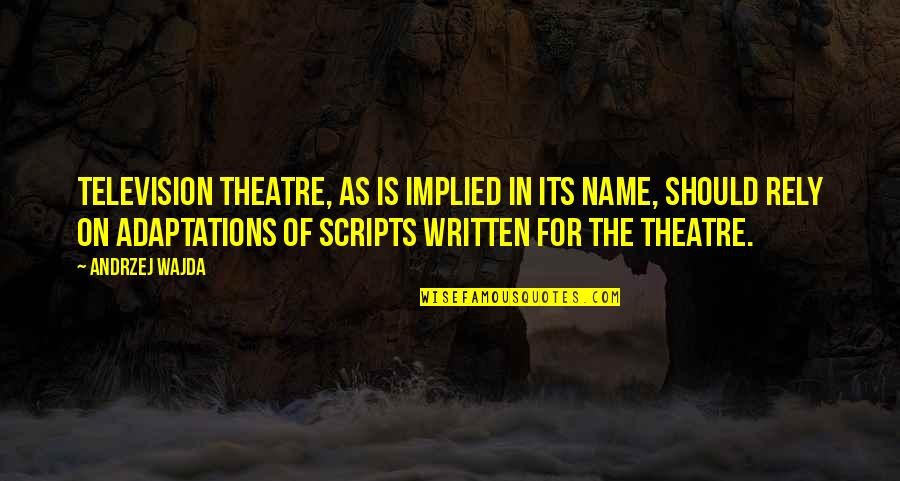 Implied Quotes By Andrzej Wajda: Television theatre, as is implied in its name,