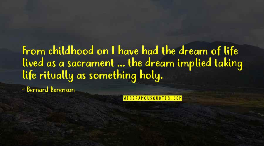 Implied Quotes By Bernard Berenson: From childhood on I have had the dream