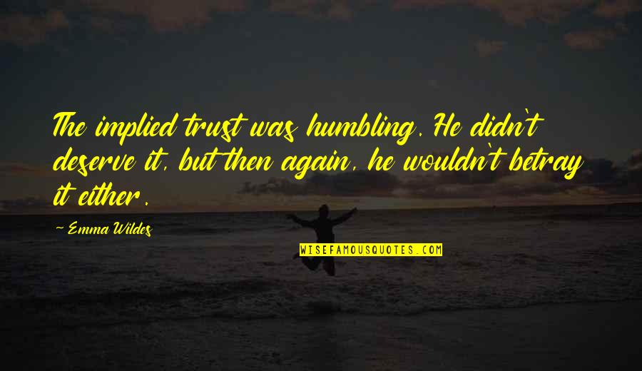 Implied Quotes By Emma Wildes: The implied trust was humbling. He didn't deserve