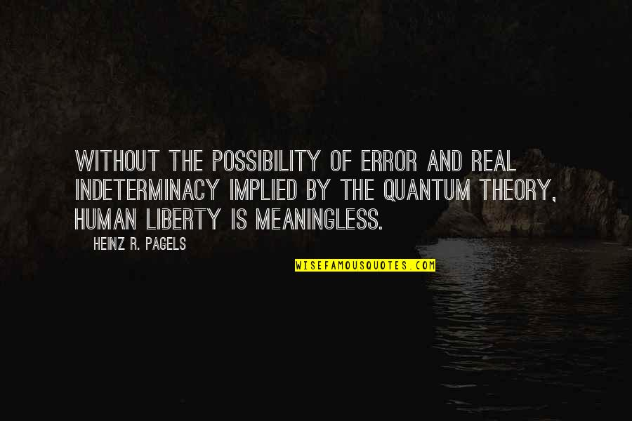 Implied Quotes By Heinz R. Pagels: Without the possibility of error and real indeterminacy