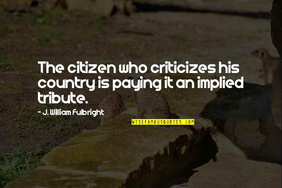 Implied Quotes By J. William Fulbright: The citizen who criticizes his country is paying