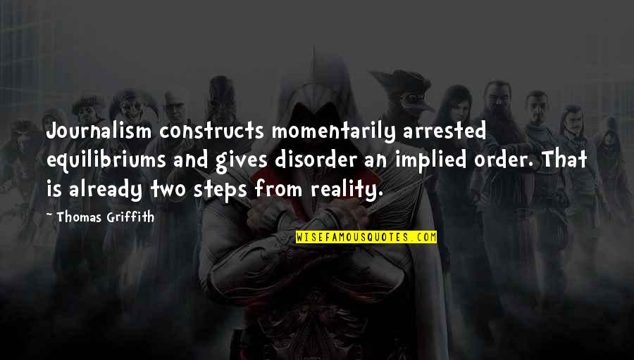 Implied Quotes By Thomas Griffith: Journalism constructs momentarily arrested equilibriums and gives disorder