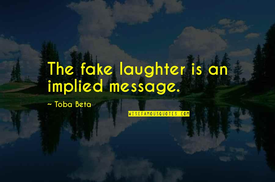 Implied Quotes By Toba Beta: The fake laughter is an implied message.