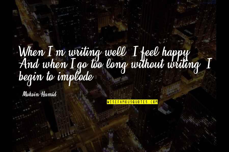 Implode Quotes By Mohsin Hamid: When I'm writing well, I feel happy. And