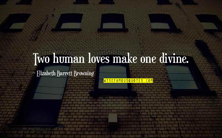 Importance Of Family Heritage Quotes By Elizabeth Barrett Browning: Two human loves make one divine.
