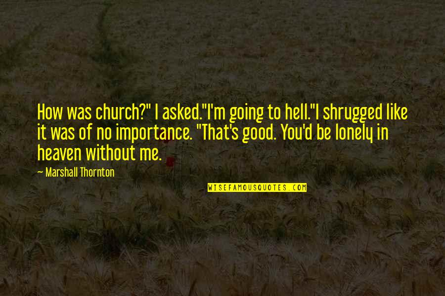 """Importance Of Going To Church Quotes By Marshall Thornton: How was church?"""" I asked.""""I'm going to hell.""""I"""
